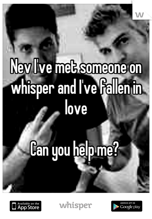 Nev I've met someone on whisper and I've fallen in love  Can you help me?