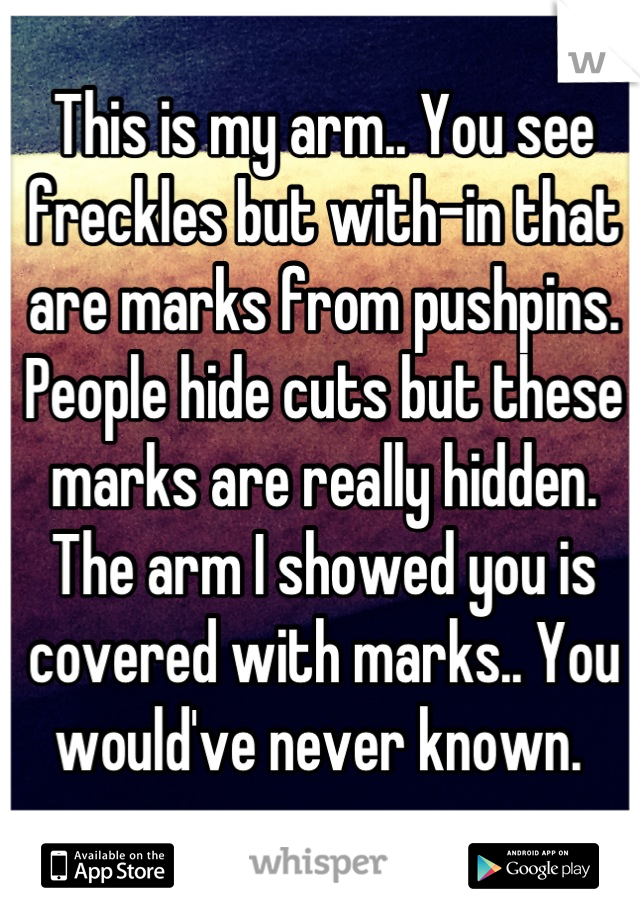 This is my arm.. You see freckles but with-in that are marks from pushpins. People hide cuts but these marks are really hidden. The arm I showed you is covered with marks.. You would've never known.