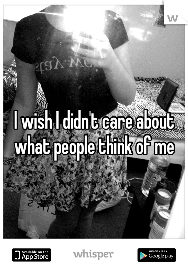 I wish I didn't care about what people think of me