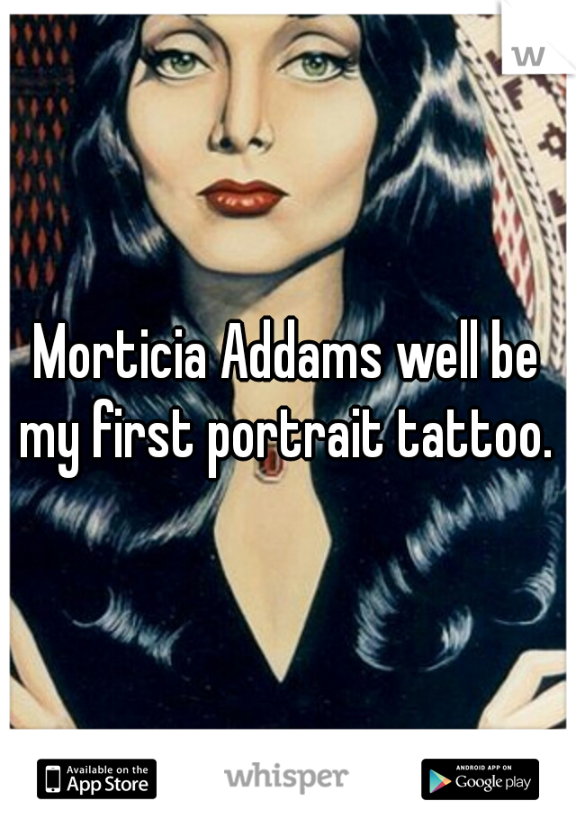 Morticia Addams well be my first portrait tattoo.
