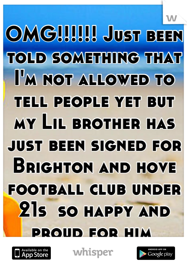 OMG!!!!!! Just been told something that I'm not allowed to tell people yet but my Lil brother has just been signed for Brighton and hove football club under 21s  so happy and proud for him