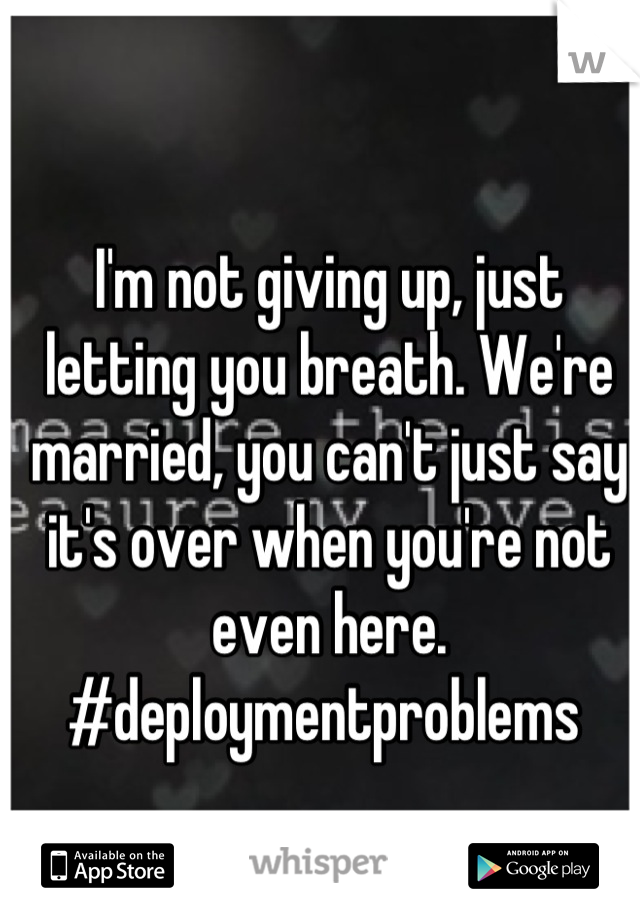 I'm not giving up, just letting you breath. We're married, you can't just say it's over when you're not even here. #deploymentproblems