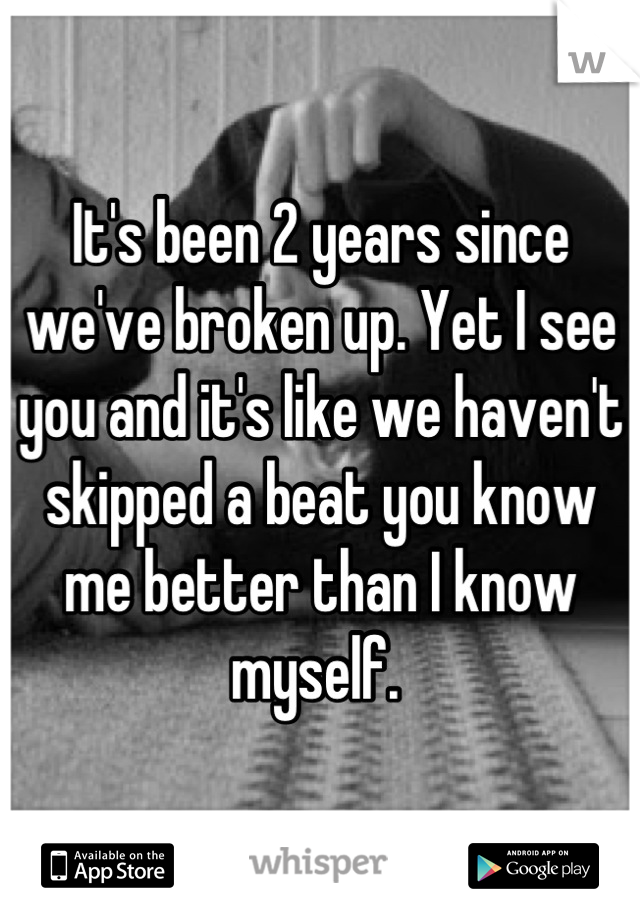 It's been 2 years since we've broken up. Yet I see you and it's like we haven't skipped a beat you know me better than I know myself.