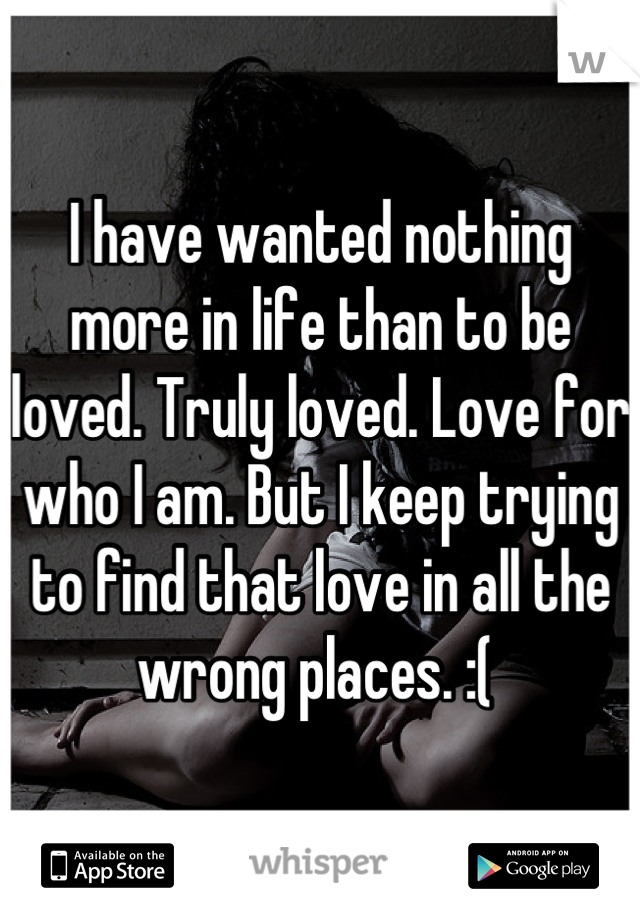 I have wanted nothing more in life than to be loved. Truly loved. Love for who I am. But I keep trying to find that love in all the wrong places. :(
