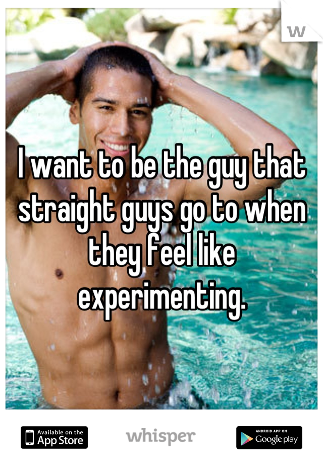 I want to be the guy that straight guys go to when they feel like experimenting.