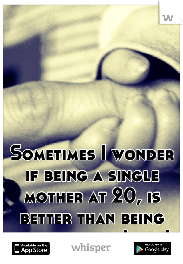 Sometimes I wonder if being a single mother at 20, is better than being with someone I don't love.