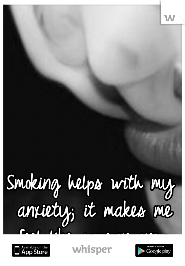 Smoking helps with my anxiety; it makes me feel like someone new.