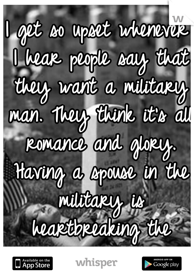 I get so upset whenever I hear people say that they want a military man. They think it's all romance and glory. Having a spouse in the military is heartbreaking the worrying never stops.