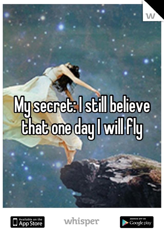 My secret: I still believe that one day I will fly