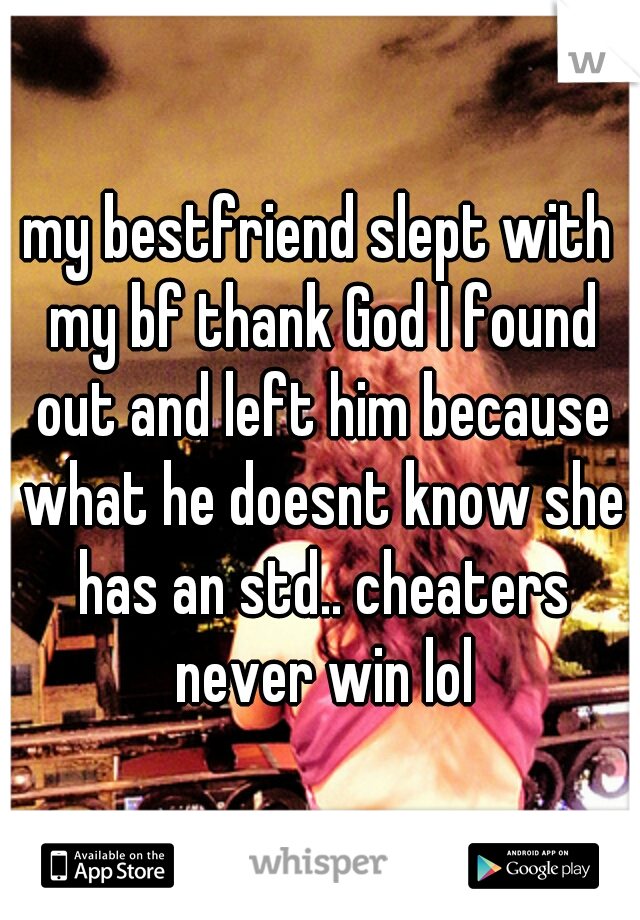 my bestfriend slept with my bf thank God I found out and left him because what he doesnt know she has an std.. cheaters never win lol