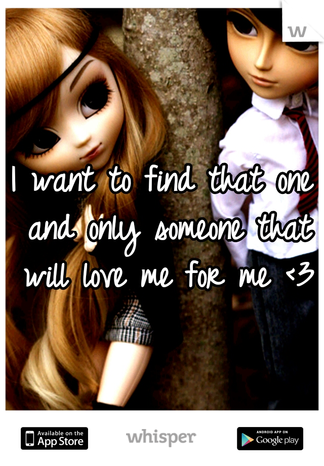 I want to find that one and only someone that will love me for me <3