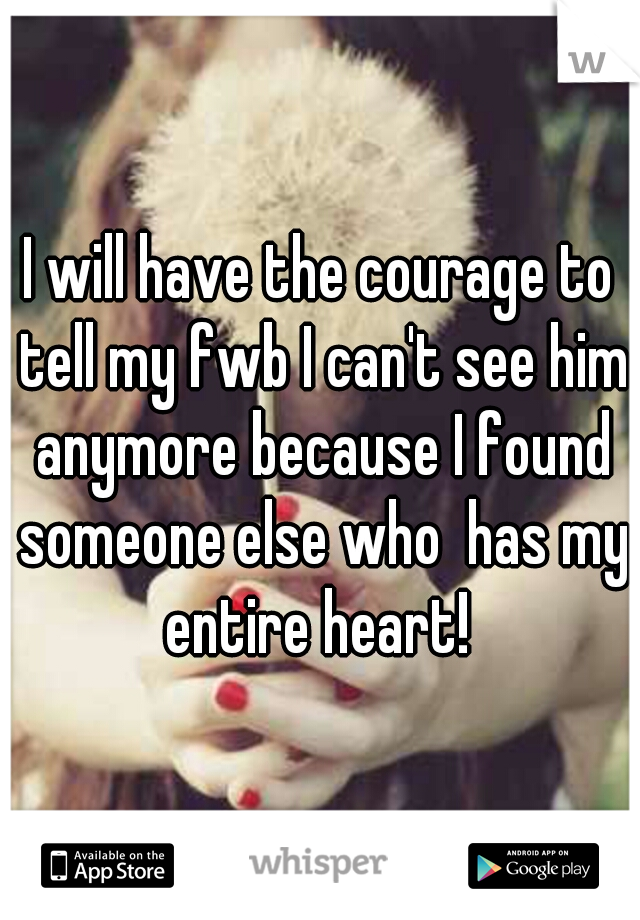 I will have the courage to tell my fwb I can't see him anymore because I found someone else who  has my entire heart!