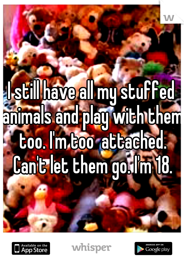 I still have all my stuffed animals and play with them too. I'm too  attached. Can't let them go. I'm 18.