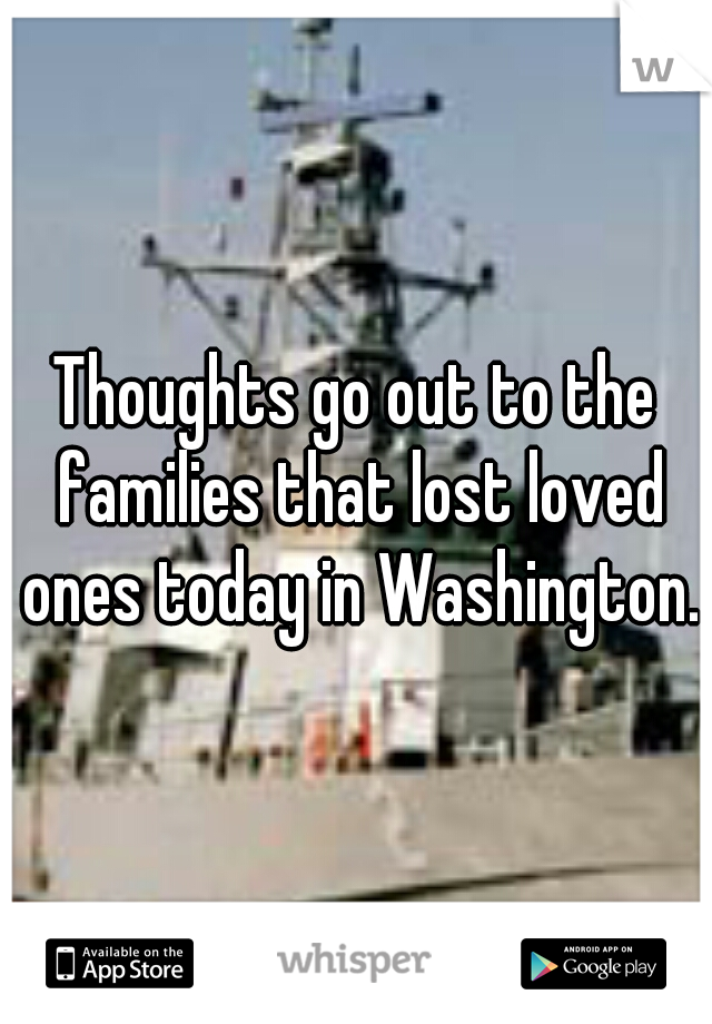 Thoughts go out to the families that lost loved ones today in Washington.