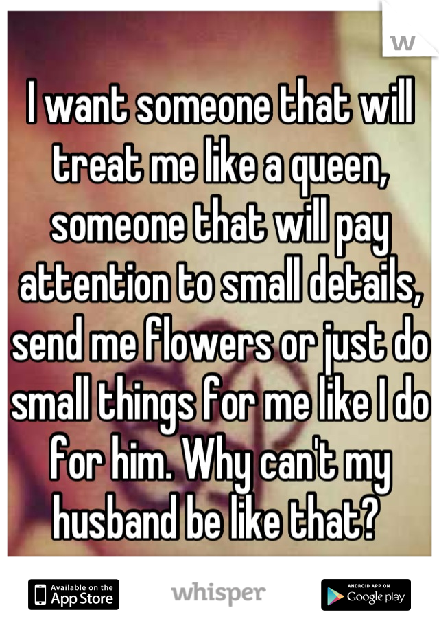 I want someone that will treat me like a queen, someone that will pay attention to small details, send me flowers or just do small things for me like I do for him. Why can't my husband be like that?