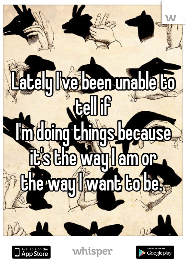 Lately I've been unable to tell if I'm doing things because  it's the way I am or  the way I want to be.