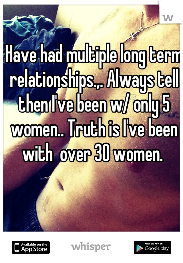 Have had multiple long term relationships.,. Always tell then I've been w/ only 5 women.. Truth is I've been with  over 30 women.