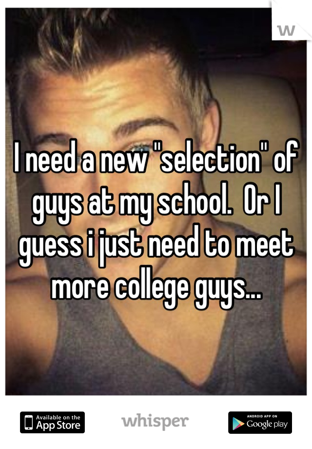 """I need a new """"selection"""" of guys at my school.  Or I guess i just need to meet more college guys..."""