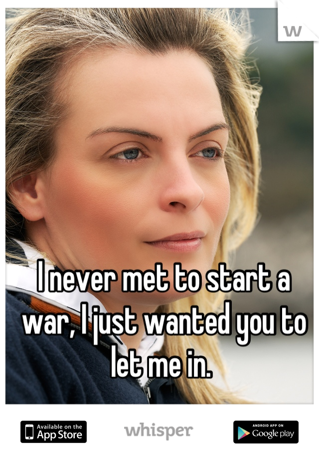 I never met to start a war, I just wanted you to let me in.