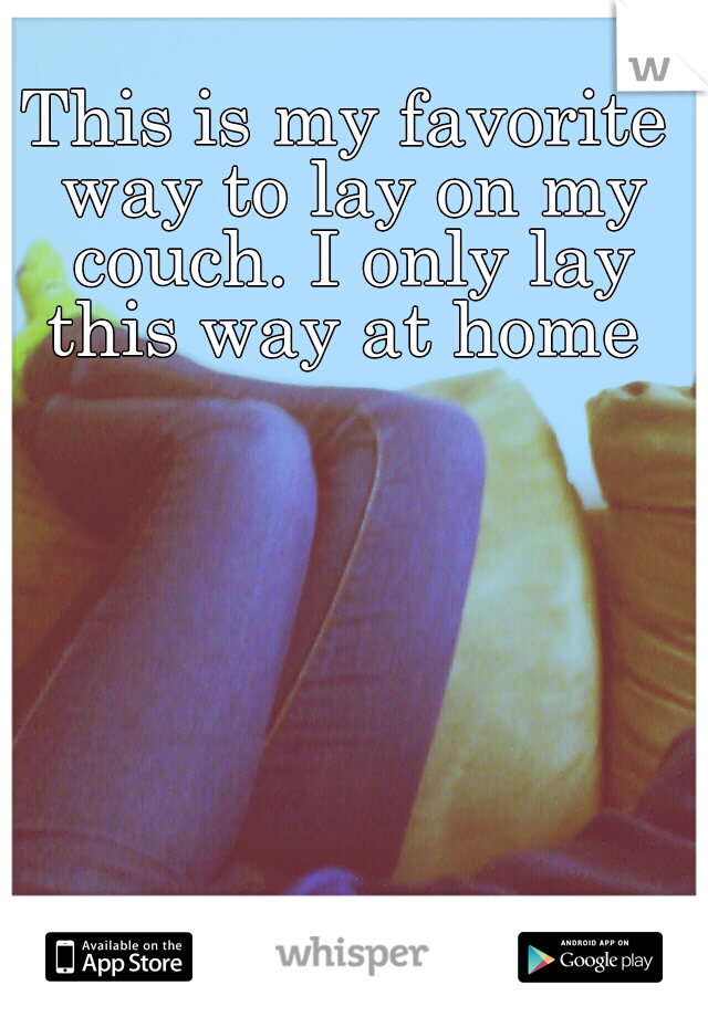 This is my favorite way to lay on my couch. I only lay this way at home