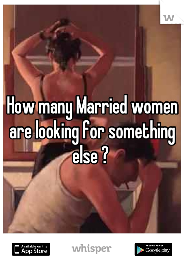 How many Married women are looking for something else ?