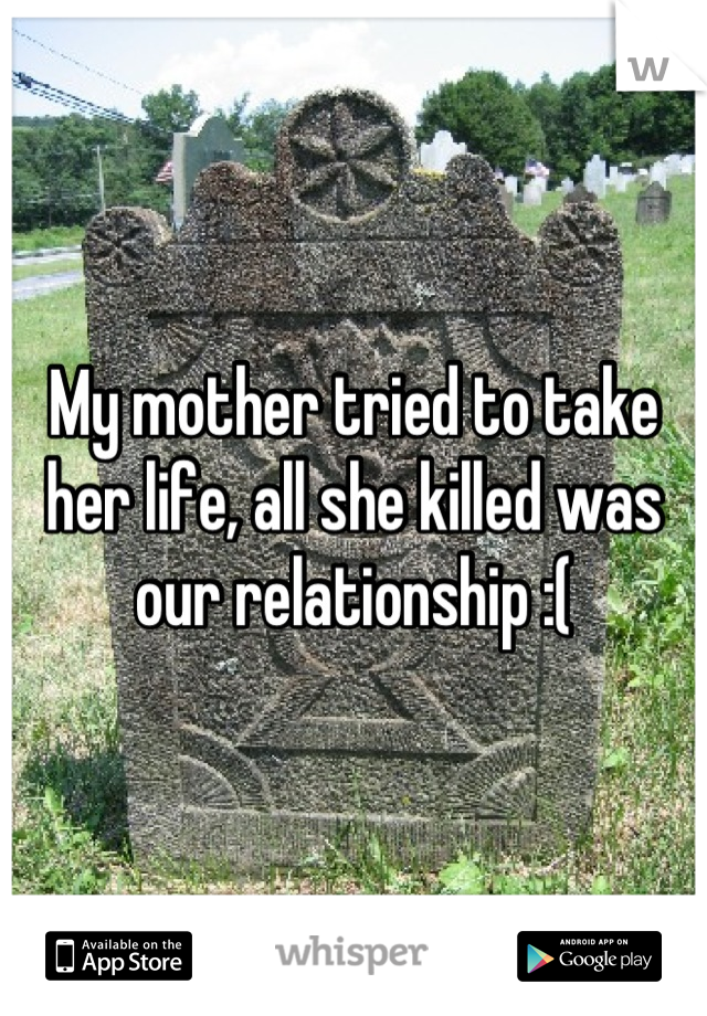 My mother tried to take her life, all she killed was our relationship :(