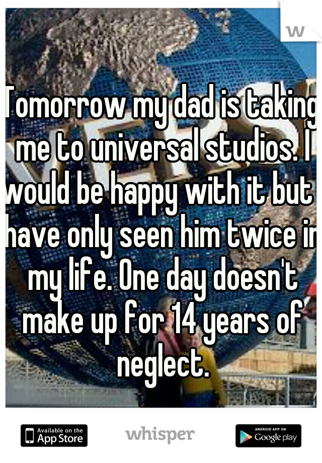 Tomorrow my dad is taking me to universal studios. I would be happy with it but I have only seen him twice in my life. One day doesn't make up for 14 years of neglect.