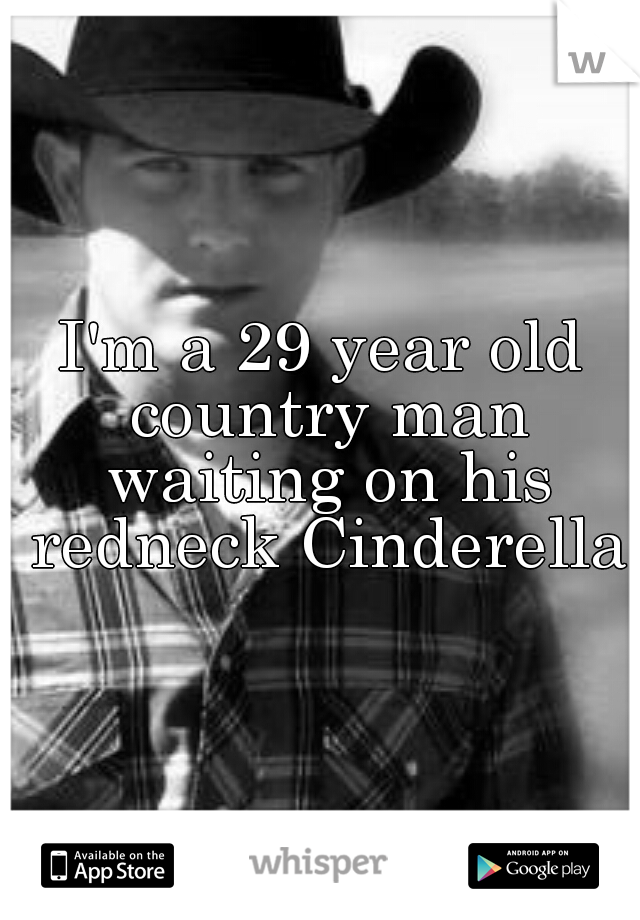 I'm a 29 year old country man waiting on his redneck Cinderella
