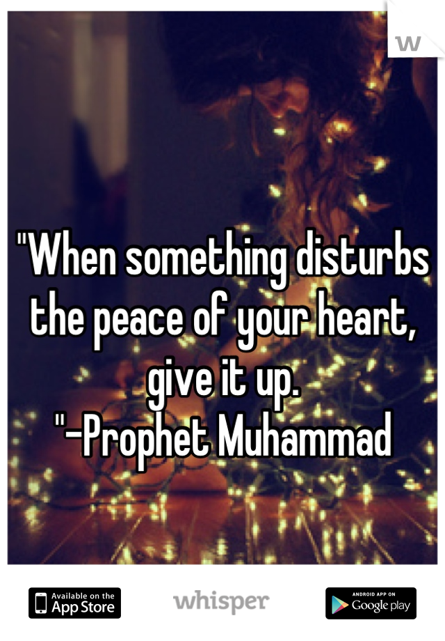 """""""When something disturbs the peace of your heart, give it up. """"-Prophet Muhammad"""