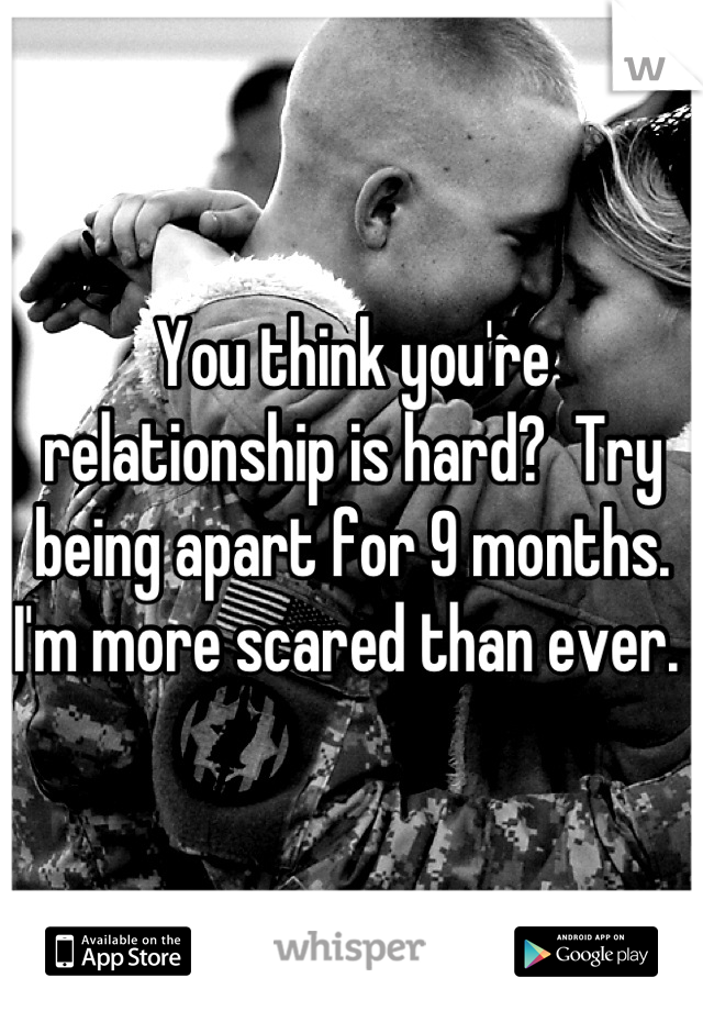 You think you're relationship is hard?  Try being apart for 9 months. I'm more scared than ever.