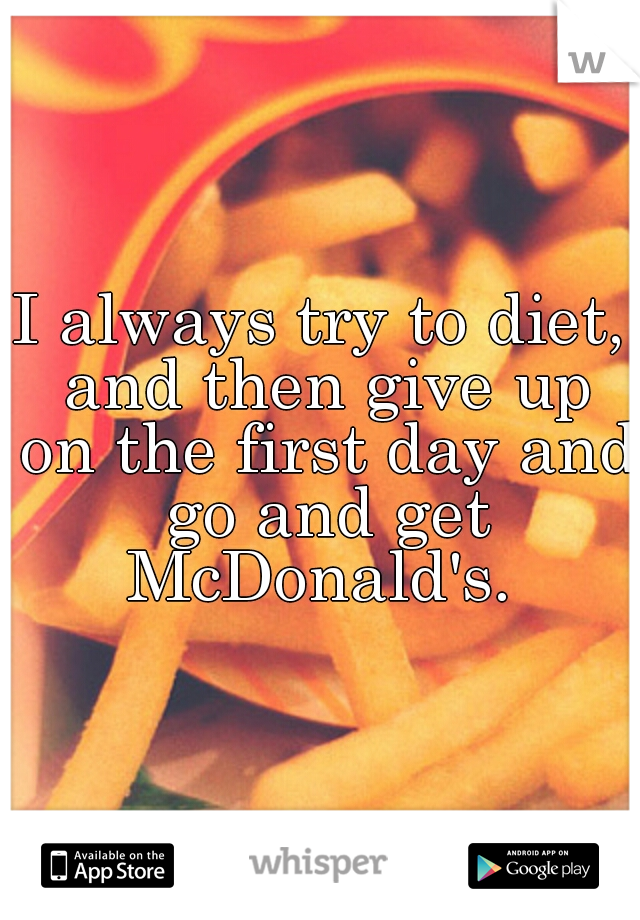 I always try to diet, and then give up on the first day and go and get McDonald's.