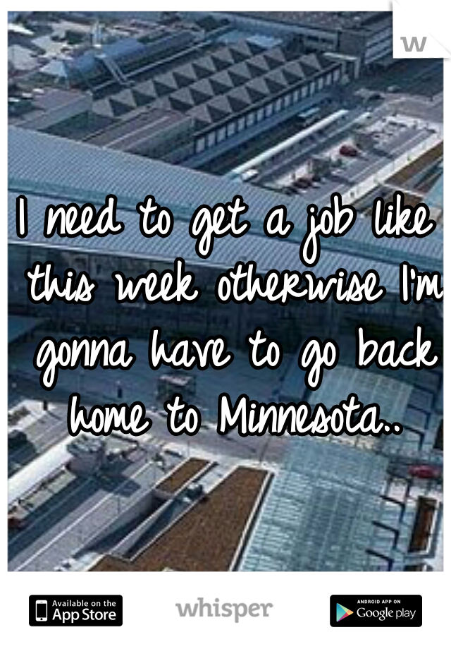 I need to get a job like this week otherwise I'm gonna have to go back home to Minnesota..