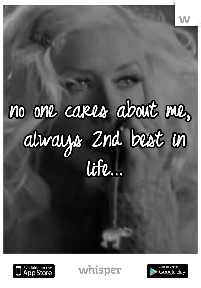 no one cares about me, always 2nd best in life...