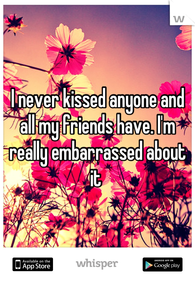 I never kissed anyone and all my friends have. I'm really embarrassed about it