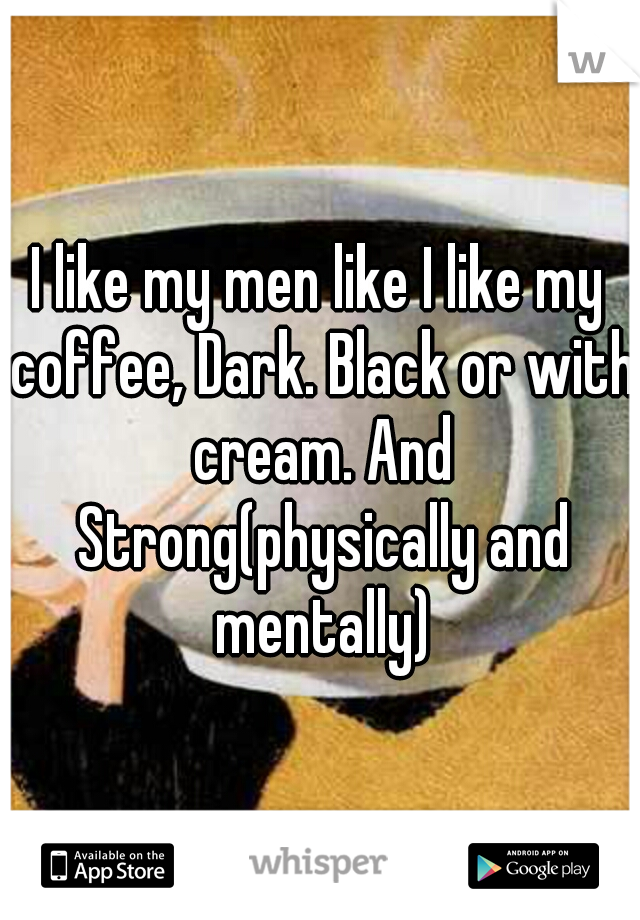 I like my men like I like my coffee, Dark. Black or with cream. And Strong(physically and mentally)