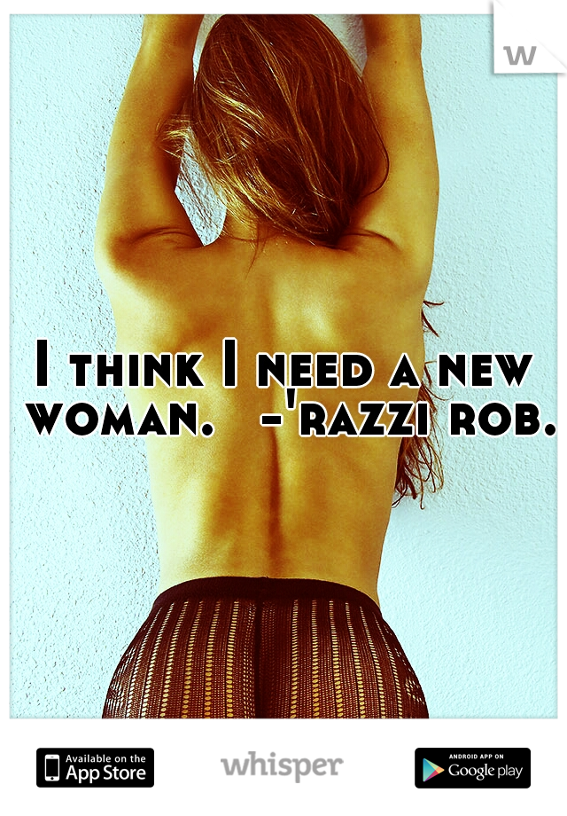 I think I need a new woman.  -'razzi rob.