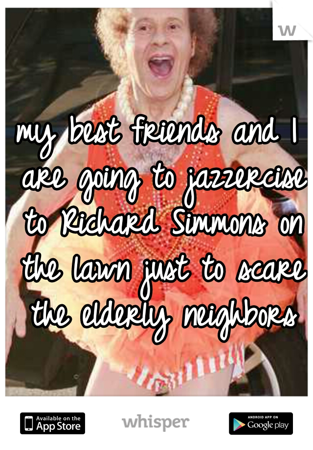 my best friends and I are going to jazzercise to Richard Simmons on the lawn just to scare the elderly neighbors
