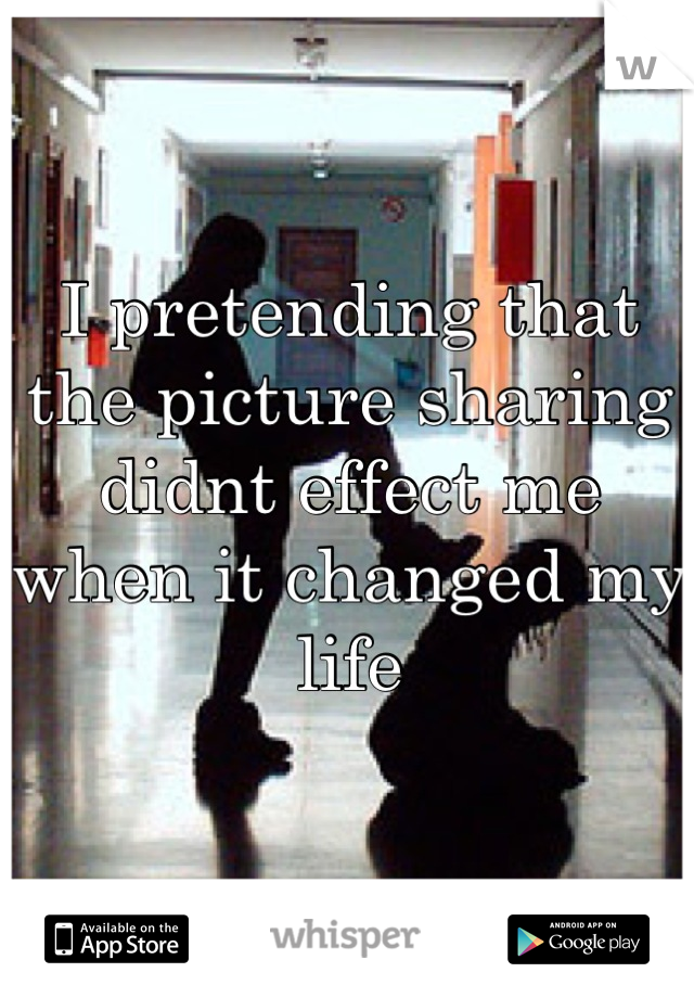 I pretending that the picture sharing didnt effect me when it changed my life