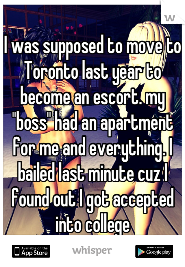 """I was supposed to move to Toronto last year to become an escort. my """"boss"""" had an apartment for me and everything. I bailed last minute cuz I found out I got accepted into college"""
