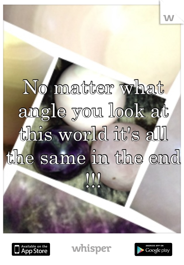 No matter what angle you look at this world it's all the same in the end !!!