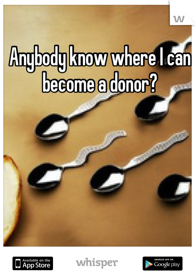 Anybody know where I can become a donor?