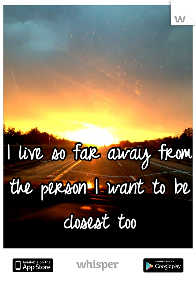 I live so far away from the person I want to be closest too