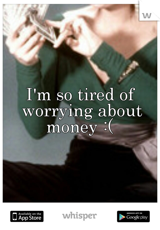I'm so tired of worrying about money :(