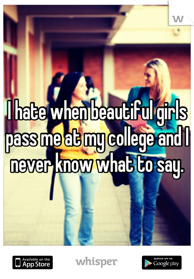 I hate when beautiful girls pass me at my college and I never know what to say.