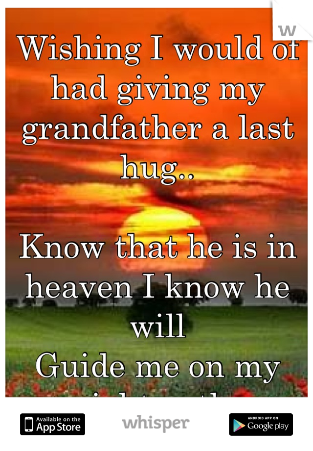 Wishing I would of had giving my grandfather a last hug..  Know that he is in heaven I know he will Guide me on my right path.