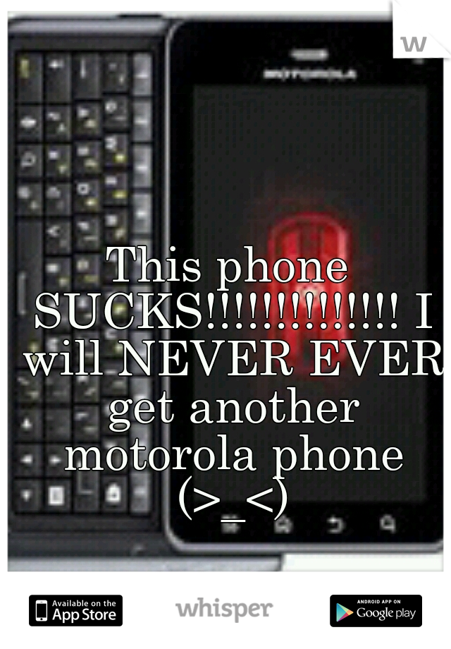 This phone SUCKS!!!!!!!!!!!!!! I will NEVER EVER get another motorola phone (>_<)