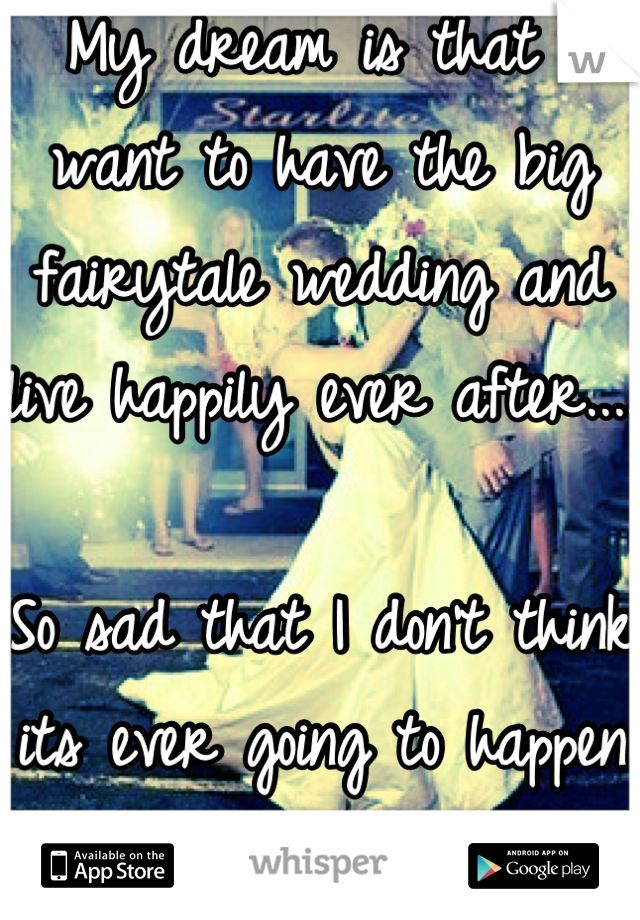 My dream is that I want to have the big fairytale wedding and live happily ever after....  So sad that I don't think its ever going to happen :(