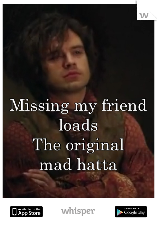 Missing my friend loads The original  mad hatta