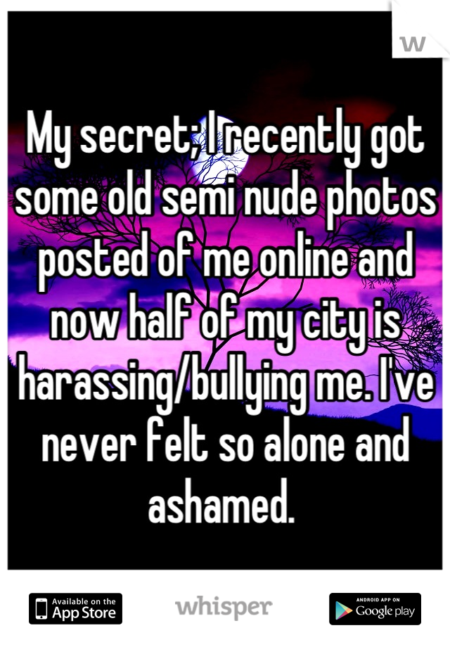 My secret; I recently got some old semi nude photos posted of me online and now half of my city is harassing/bullying me. I've never felt so alone and ashamed.