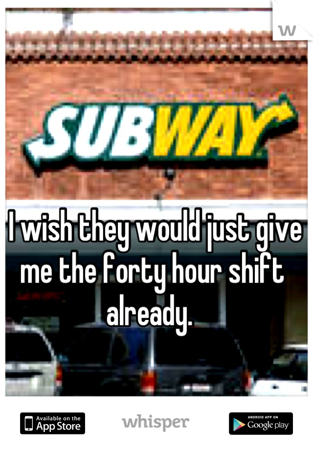 I wish they would just give me the forty hour shift already.
